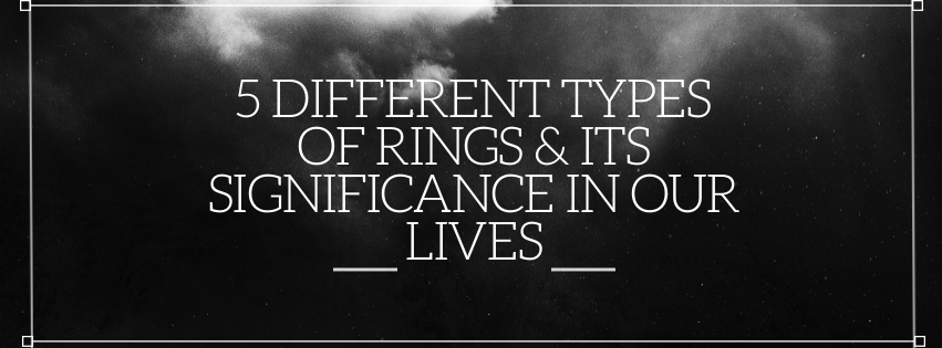 5 Different Types of Rings & Its Significance in Our Lives