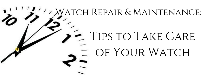 Watch Repair & Maintenance: Tips to Take Care of Your Watch