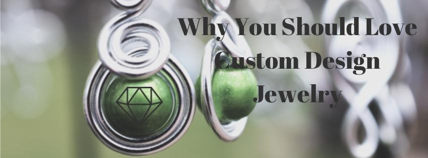 Why You Should Love Custom Design Jewelry